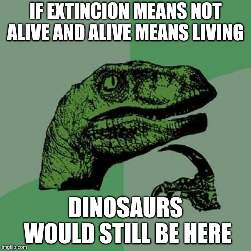 Philosoraptor Meme |  IF EXTINCION MEANS NOT ALIVE AND ALIVE MEANS LIVING; DINOSAURS WOULD STILL BE HERE | image tagged in memes,philosoraptor | made w/ Imgflip meme maker