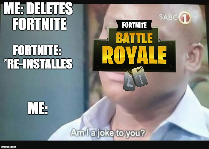 Am I a joke to you? | ME: DELETES FORTNITE ME: FORTNITE: *RE-INSTALLES | image tagged in am i a joke to you | made w/ Imgflip meme maker