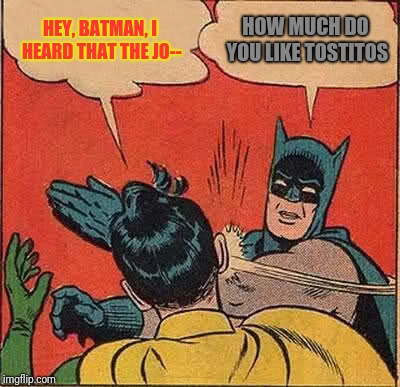 Batman Slapping Robin Meme | HEY, BATMAN, I HEARD THAT THE JO-- HOW MUCH DO YOU LIKE TOSTITOS | image tagged in memes,batman slapping robin | made w/ Imgflip meme maker