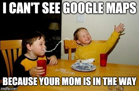 Yo Mamas So Fat Meme | I CAN'T SEE GOOGLE MAPS BECAUSE YOUR MOM IS IN THE WAY | image tagged in memes,yo mamas so fat | made w/ Imgflip meme maker