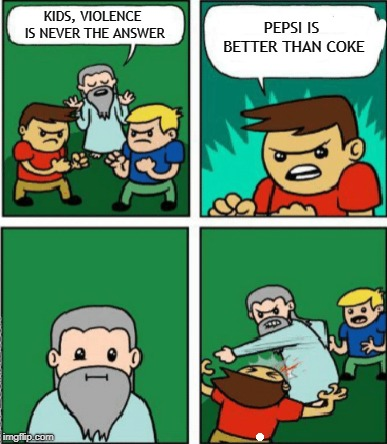 Pepsi Vs Coke | KIDS, VIOLENCE IS NEVER THE ANSWER PEPSI IS BETTER THAN COKE | image tagged in pepsi,vs,coke,meme,the struggle is real | made w/ Imgflip meme maker