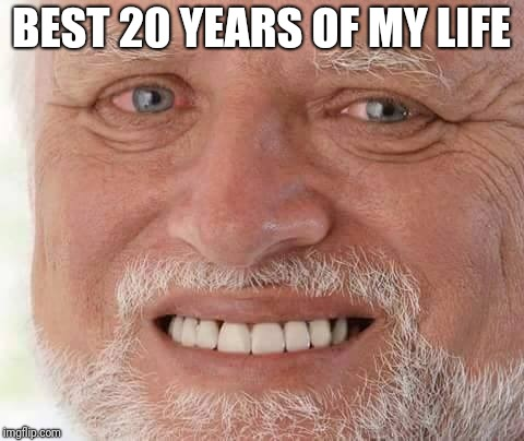 harold smiling | BEST 20 YEARS OF MY LIFE | image tagged in harold smiling | made w/ Imgflip meme maker