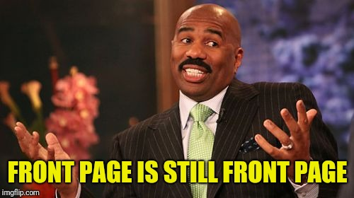 Steve Harvey Meme | FRONT PAGE IS STILL FRONT PAGE | image tagged in memes,steve harvey | made w/ Imgflip meme maker