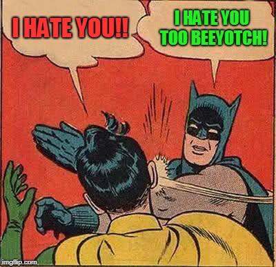 Batman Slapping Robin Meme | I HATE YOU!! I HATE YOU TOO BEEYOTCH! | image tagged in memes,batman slapping robin | made w/ Imgflip meme maker