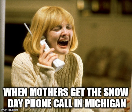 WHEN MOTHERS GET THE SNOW DAY PHONE CALL IN MICHIGAN | image tagged in scream drew barrymore | made w/ Imgflip meme maker
