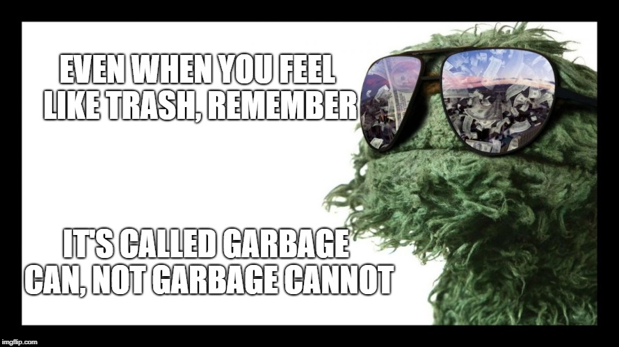 Oscar the Grouch | EVEN WHEN YOU FEEL LIKE TRASH, REMEMBER IT'S CALLED GARBAGE CAN, NOT GARBAGE CANNOT | image tagged in oscar the grouch | made w/ Imgflip meme maker