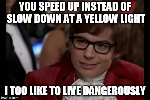 I Too Like To Live Dangerously | YOU SPEED UP INSTEAD OF SLOW DOWN AT A YELLOW LIGHT I TOO LIKE TO LIVE DANGEROUSLY | image tagged in memes,i too like to live dangerously,traffic light,driving | made w/ Imgflip meme maker