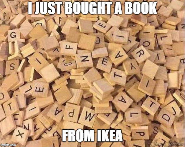 Wait, this is the assembly manual... | I JUST BOUGHT A BOOK FROM IKEA | image tagged in ikea,scrabble,book,some assembly required | made w/ Imgflip meme maker