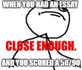 This actually never happened to me | WHEN YOU HAD AN ESSAY AND YOU SCORED A 50/90 | image tagged in memes,close enough | made w/ Imgflip meme maker