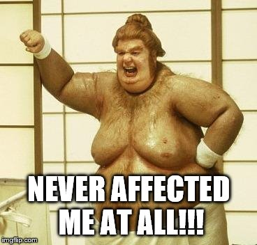 NEVER AFFECTED ME AT ALL!!! | made w/ Imgflip meme maker