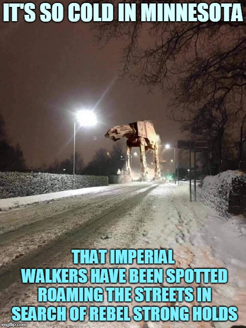 Rumor Has It They're Hiding In The 'My Pillow' Factory. | IT'S SO COLD IN MINNESOTA THAT IMPERIAL WALKERS HAVE BEEN SPOTTED ROAMING THE STREETS IN SEARCH OF REBEL STRONG HOLDS | image tagged in memes,star wars,minnesota,freezing,polar vortex,cold weather | made w/ Imgflip meme maker