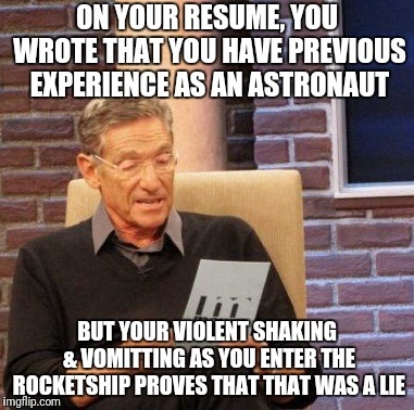 Those Little White Lies on Your Resume | ON YOUR RESUME, YOU WROTE THAT YOU HAVE PREVIOUS EXPERIENCE AS AN ASTRONAUT BUT YOUR VIOLENT SHAKING & VOMITTING AS YOU ENTER THE ROCKETSHIP | image tagged in memes,maury lie detector,resume,job applications,careers,always wanted to be an astronaut | made w/ Imgflip meme maker
