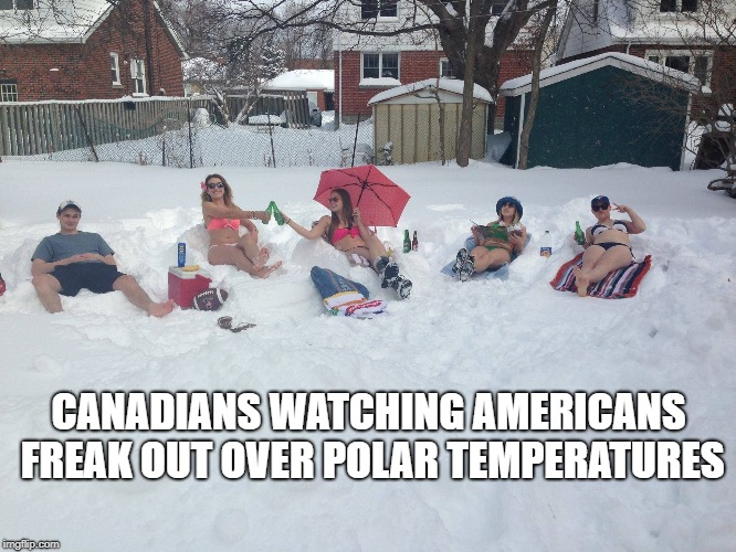 Canadians watching Americans freak out about the weather | CANADIANS WATCHING AMERICANS FREAK OUT OVER POLAR TEMPERATURES | image tagged in meanwhile in canada,america vs canada,polar vortex,freezing cold,winter,winter is here | made w/ Imgflip meme maker