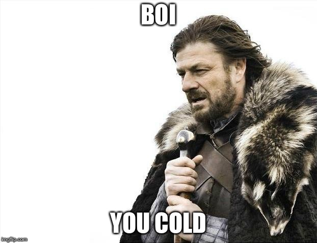 Brace Yourselves X is Coming Meme | BOI YOU COLD | image tagged in memes,brace yourselves x is coming | made w/ Imgflip meme maker