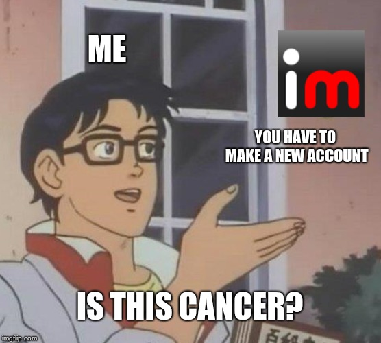 Is This A Pigeon | ME YOU HAVE TO MAKE A NEW ACCOUNT IS THIS CANCER? | image tagged in memes,is this a pigeon | made w/ Imgflip meme maker