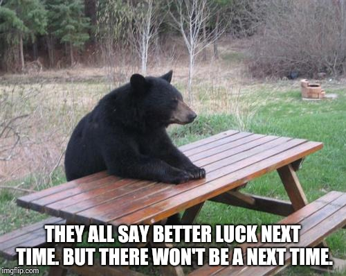 Bad Luck Bear Meme | THEY ALL SAY BETTER LUCK NEXT TIME. BUT THERE WON'T BE A NEXT TIME. | image tagged in memes,bad luck bear | made w/ Imgflip meme maker
