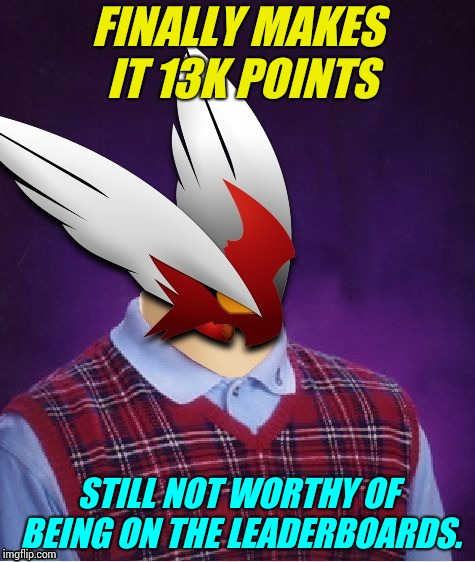 FINALLY MAKES IT 13K POINTS STILL NOT WORTHY OF BEING ON THE LEADERBOARDS. | image tagged in bad luck blaze the blaziken | made w/ Imgflip meme maker