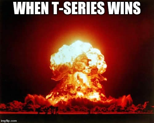Nuclear Explosion | WHEN T-SERIES WINS | image tagged in memes,nuclear explosion | made w/ Imgflip meme maker