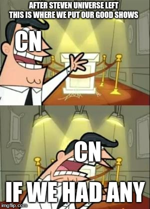 This Is Where I'd Put My Trophy If I Had One | AFTER STEVEN UNIVERSE LEFT THIS IS WHERE WE PUT OUR GOOD SHOWS IF WE HAD ANY CN CN | image tagged in memes,this is where i'd put my trophy if i had one | made w/ Imgflip meme maker