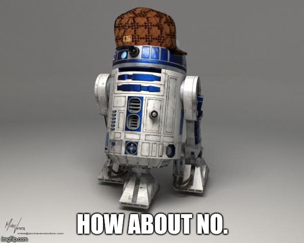 R2D2 | HOW ABOUT NO. | image tagged in r2d2 | made w/ Imgflip meme maker