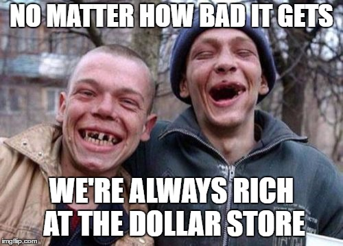 Ugly Twins |  NO MATTER HOW BAD IT GETS; WE'RE ALWAYS RICH AT THE DOLLAR STORE | image tagged in memes,ugly twins,random,dollar store,rich,bad | made w/ Imgflip meme maker