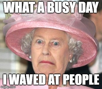 the Queen Elizabeth II |  WHAT A BUSY DAY; I WAVED AT PEOPLE | image tagged in the queen elizabeth ii | made w/ Imgflip meme maker