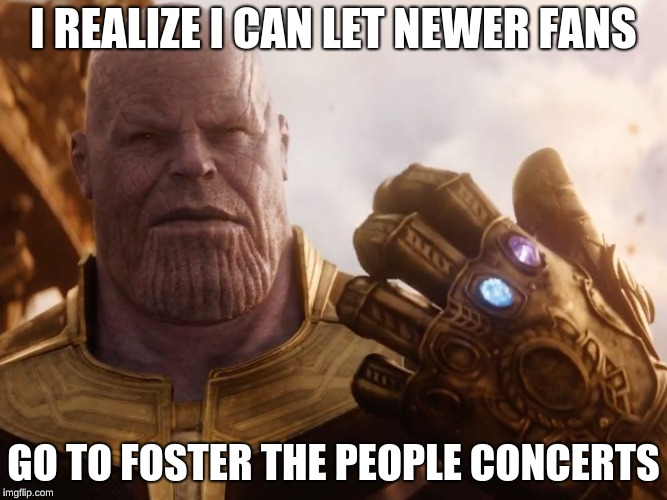 Thanos Smile | I REALIZE I CAN LET NEWER FANS GO TO FOSTER THE PEOPLE CONCERTS | image tagged in thanos smile | made w/ Imgflip meme maker