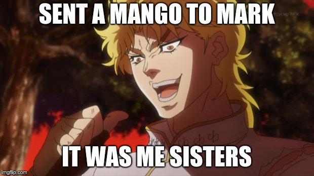 But it was me Dio | SENT A MANGO TO MARK IT WAS ME SISTERS | image tagged in but it was me dio | made w/ Imgflip meme maker