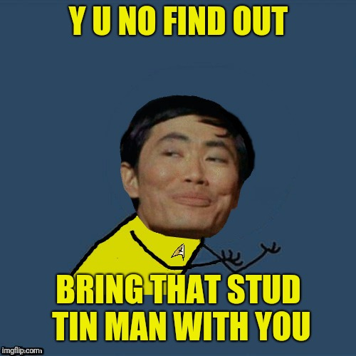 y u no Sulu | Y U NO FIND OUT BRING THAT STUD TIN MAN WITH YOU | image tagged in y u no sulu | made w/ Imgflip meme maker