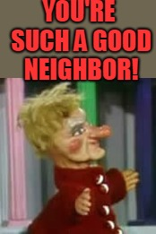 Lady Elaine  | YOU'RE SUCH A GOOD NEIGHBOR! | image tagged in lady elaine | made w/ Imgflip meme maker