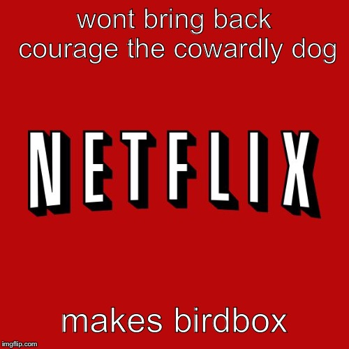 Goddam you Netflix! |  wont bring back courage the cowardly dog; makes birdbox | image tagged in goddam you netflix | made w/ Imgflip meme maker