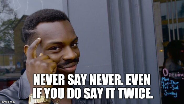 Roll Safe Think About It Meme | NEVER SAY NEVER. EVEN IF YOU DO SAY IT TWICE. | image tagged in memes,roll safe think about it | made w/ Imgflip meme maker