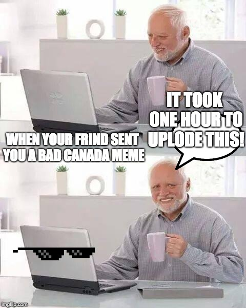 bad canada! | WHEN YOUR FRIND SENT YOU A BAD CANADA MEME IT TOOK ONE HOUR TO UPLODE THIS! | image tagged in memes,hide the pain harold,bad meme | made w/ Imgflip meme maker