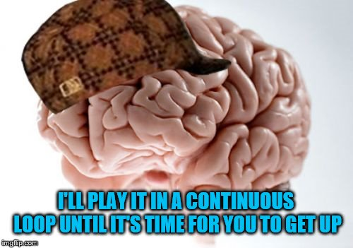 Scumbag Brain Meme | I'LL PLAY IT IN A CONTINUOUS LOOP UNTIL IT'S TIME FOR YOU TO GET UP | image tagged in memes,scumbag brain | made w/ Imgflip meme maker