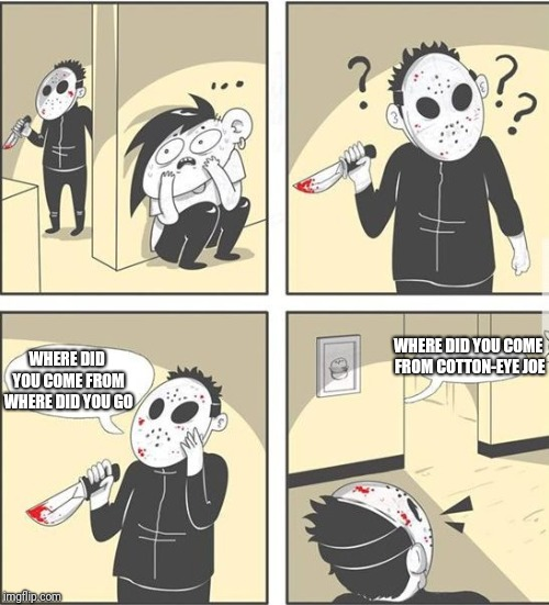 jason | WHERE DID YOU COME FROM COTTON-EYE JOE WHERE DID YOU COME FROM WHERE DID YOU GO | image tagged in jason | made w/ Imgflip meme maker