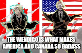 America and Canada the Badass Brothers | THE WENDIGO IS WHAT MAKES AMERICA AND CANADA SO BADASS | image tagged in hetalia,america,canada,monster | made w/ Imgflip meme maker