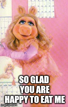 Miss Piggy | SO GLAD YOU ARE HAPPY TO EAT ME | image tagged in miss piggy | made w/ Imgflip meme maker