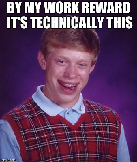 Bad Luck Brian Meme | BY MY WORK REWARD IT'S TECHNICALLY THIS | image tagged in memes,bad luck brian | made w/ Imgflip meme maker