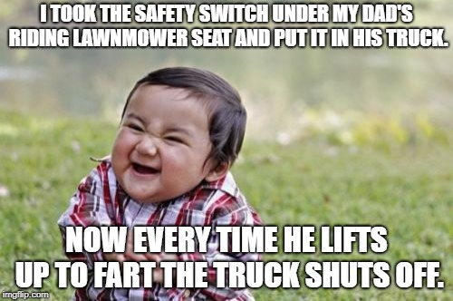 Well that escalated quickly | I TOOK THE SAFETY SWITCH UNDER MY DAD'S RIDING LAWNMOWER SEAT AND PUT IT IN HIS TRUCK. NOW EVERY TIME HE LIFTS UP TO FART THE TRUCK SHUTS OF | image tagged in memes,evil toddler,funny,funny memes | made w/ Imgflip meme maker