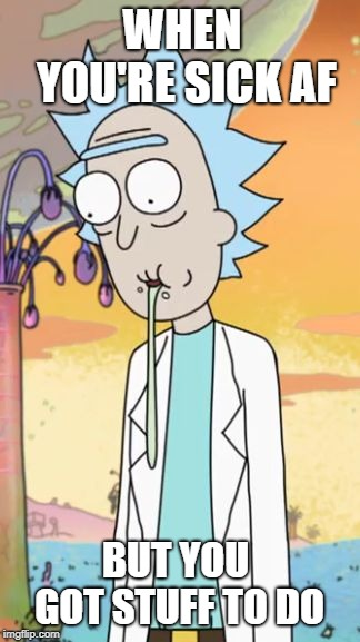 Rick Sanchez Drooling (Rick and Morty) | WHEN YOU'RE SICK AF BUT YOU GOT STUFF TO DO | image tagged in rick sanchez drooling rick and morty,rick sanchez,rick and morty | made w/ Imgflip meme maker