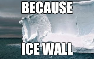 Antarctic Ice Wall | BECAUSE ICE WALL | image tagged in antarctic ice wall | made w/ Imgflip meme maker
