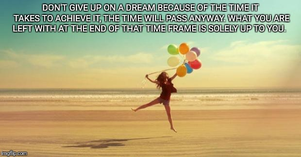 Inspirational | DON'T GIVE UP ON A DREAM BECAUSE OF THE TIME IT TAKES TO ACHIEVE IT, THE TIME WILL PASS ANYWAY. WHAT YOU ARE LEFT WITH AT THE END OF THAT TI | image tagged in inspirational | made w/ Imgflip meme maker