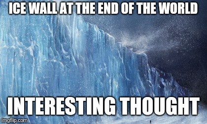 ice wall | ICE WALL AT THE END OF THE WORLD INTERESTING THOUGHT | image tagged in ice wall | made w/ Imgflip meme maker