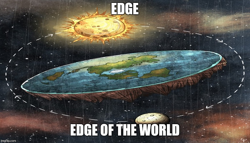 flat earth | EDGE EDGE OF THE WORLD | image tagged in flat earth | made w/ Imgflip meme maker