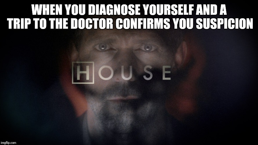 No degree needed  | WHEN YOU DIAGNOSE YOURSELF AND A TRIP TO THE DOCTOR CONFIRMS YOU SUSPICION | image tagged in doctor,house md,clever,tv show,medical | made w/ Imgflip meme maker