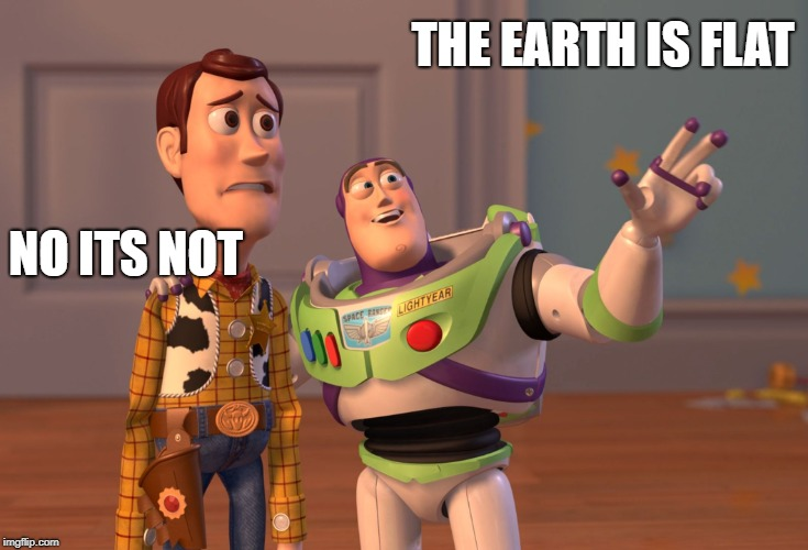 X, X Everywhere Meme | THE EARTH IS FLAT NO ITS NOT | image tagged in memes,x x everywhere | made w/ Imgflip meme maker