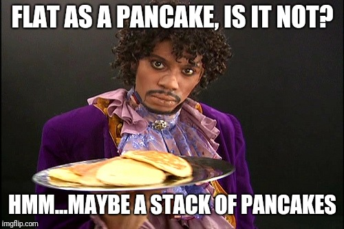 Prince Pancakes | FLAT AS A PANCAKE, IS IT NOT? HMM...MAYBE A STACK OF PANCAKES | image tagged in prince pancakes | made w/ Imgflip meme maker