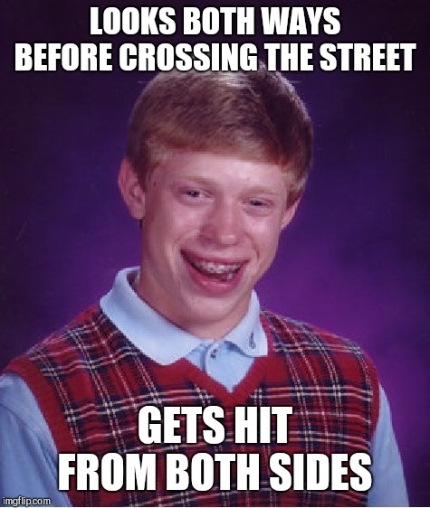 Bad Luck Brian Meme | LOOKS BOTH WAYS BEFORE CROSSING THE STREET GETS HIT FROM BOTH SIDES | image tagged in memes,bad luck brian | made w/ Imgflip meme maker