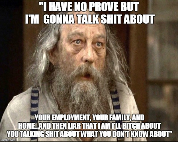 """I HAVE NO PROVE BUT I'M  GONNA TALK SHIT ABOUT YOUR EMPLOYMENT, YOUR FAMILY, AND HOME...AND THEN LIAR THAT I AM I'LL B**CH ABOUT YOU TALKIN 