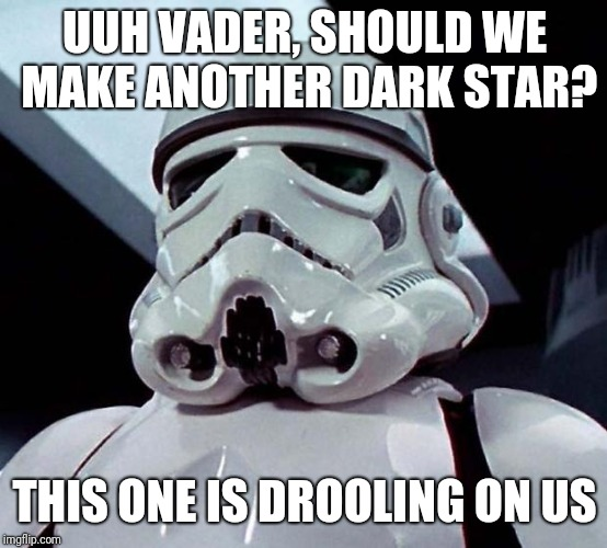 Stormtrooper | UUH VADER, SHOULD WE MAKE ANOTHER DARK STAR? THIS ONE IS DROOLING ON US | image tagged in stormtrooper | made w/ Imgflip meme maker